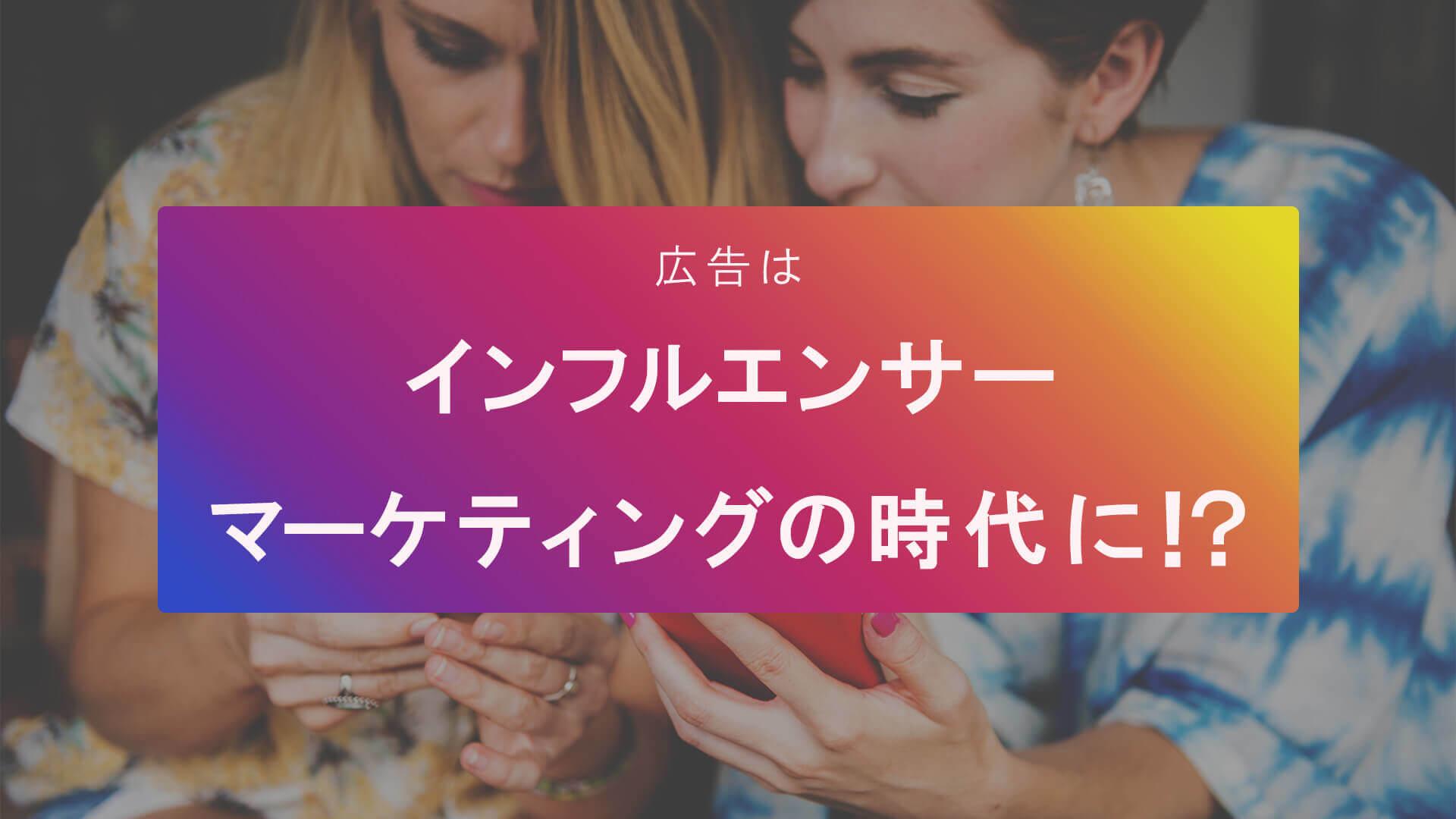 【新しい宣伝手法】広告はインフルエンサーマーケティングの時代に!?