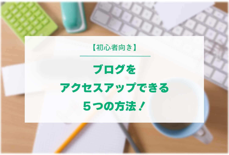 【初心者向き】ブログをアクセスアップできる5つの方法!