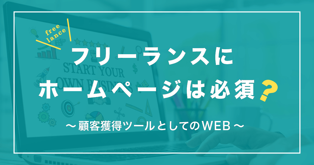 フリーランスにホームページは必須?~顧客獲得ツールとしてのWEB~