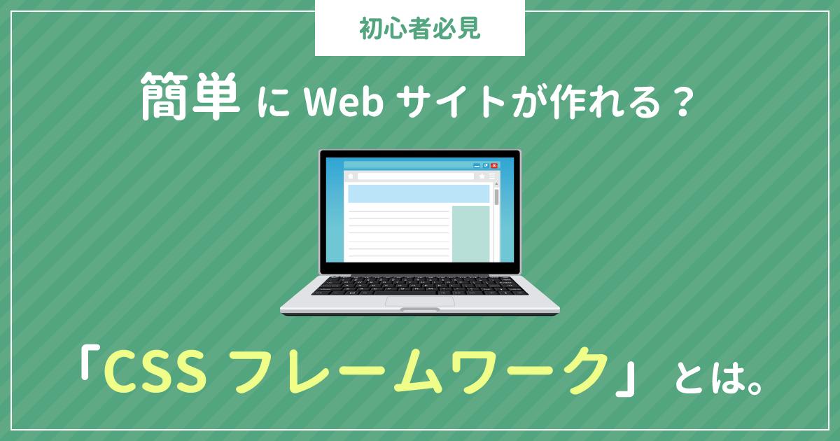 【初心者必見】簡単にWebサイトが作れる?「CSSフレームワーク」とは。