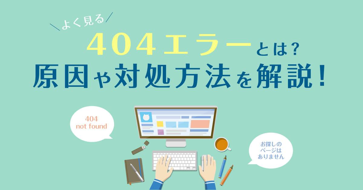 よく見る「404エラー」とは?原因や対処方法を解説!